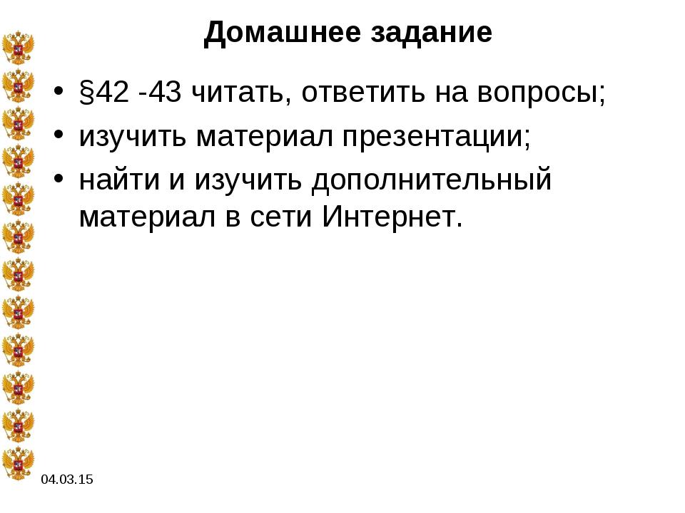 04.03.15 Домашнее задание §42 -43 читать, ответить на вопросы; изучить матери...