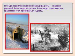 И тогда поднялся связной командира роты – гвардии рядовой Александр Матросов