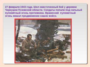 27 февраля 1943 года. Шел ожесточенный бой у деревни Чернушки Псковской облас