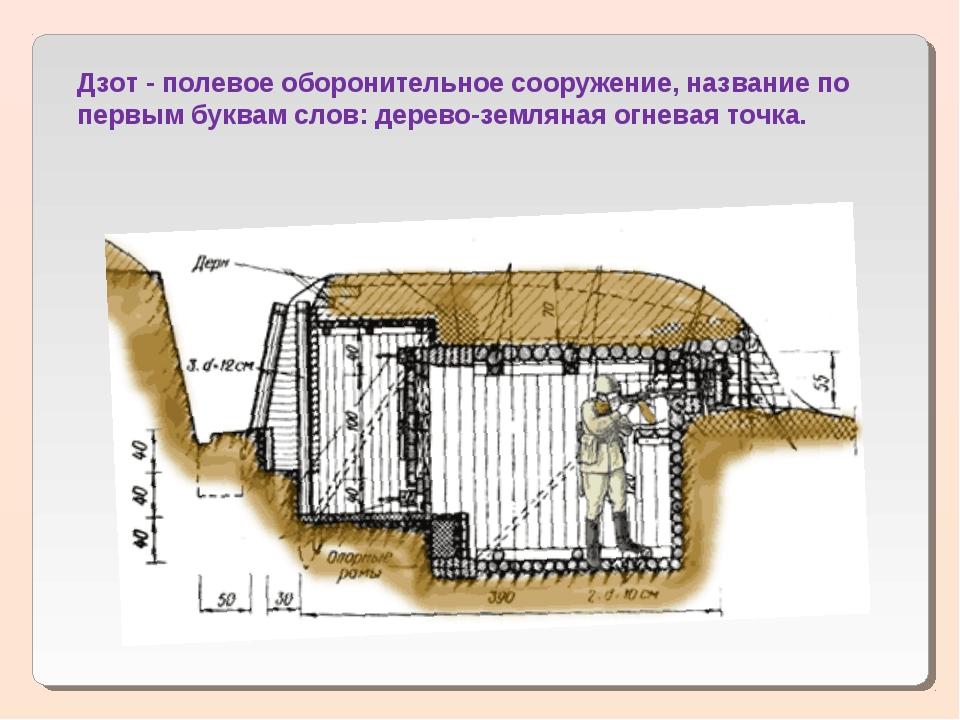 Дзот - полевое оборонительное сооружение, название по первым буквам слов: дер...