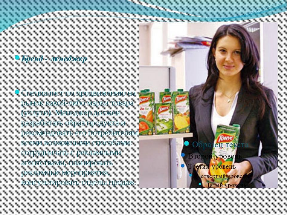 Бренд - менеджер Специалист по продвижению на рынок какой-либо марки товара (...