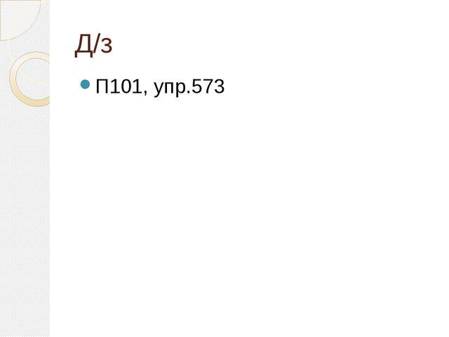 Д/з П101, упр.573