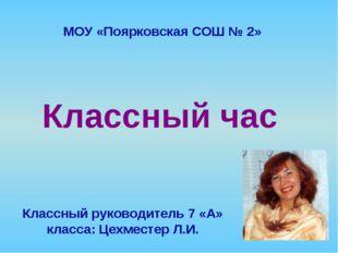 Классный час Классный руководитель 7 «А» класса: Цехместер Л.И. МОУ «Поярковс