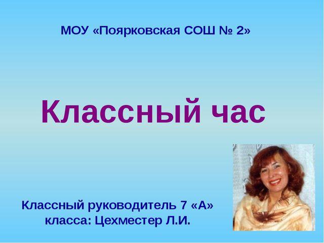 Классный час Классный руководитель 7 «А» класса: Цехместер Л.И. МОУ «Поярковс...