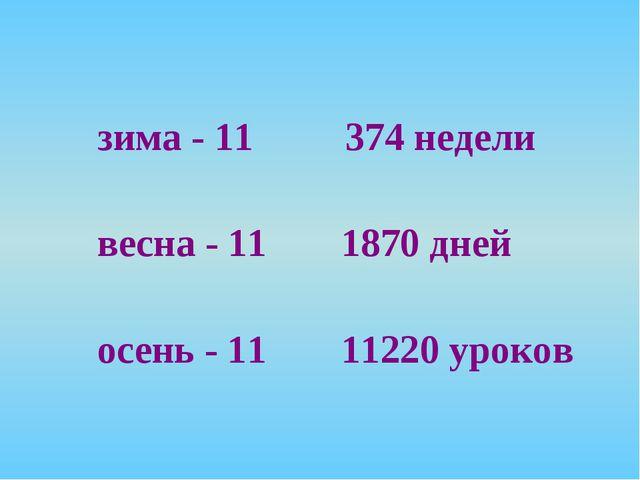 зима - 11 весна - 11 осень - 11 374 недели 1870 дней 11220 уроков