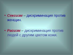 Сексизм – дискриминация против женщин. Расизм – дискриминация против людей с
