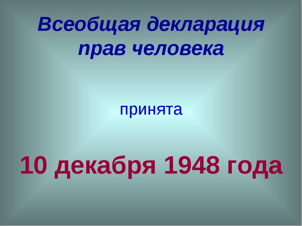 Всеобщая декларация прав человека принята 10 декабря 1948 года