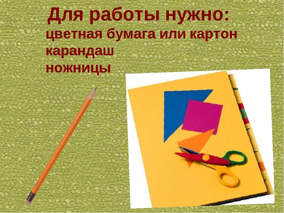 Для работы нужно: цветная бумага или картон карандаш ножницы
