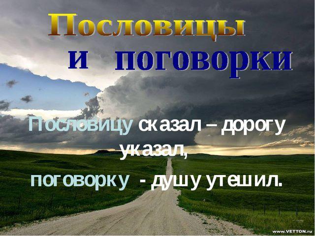 Пословицу сказал – дорогу указал, поговорку - душу утешил.
