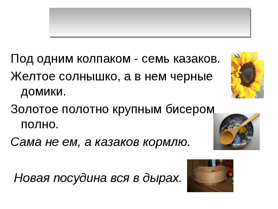 Под одним колпаком - семь казаков. Желтое солнышко, а в нем черные домики. Зо...