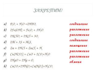 ЗАКРЕПИМ! P2O5 + H2O =2HPO3 2Fe(OH)3 = Fe2O3 + 3H2O 2KClO3 = 2KCl + 3O2 2Al +