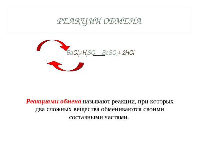 РЕАКЦИИ ОБМЕНА BaCl2+H2SO4 BaSO4+ 2HCl Реакциями обмена называют реакции, при...