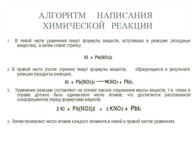 АЛГОРИТМ НАПИСАНИЯ ХИМИЧЕСКОЙ РЕАКЦИИ 1. В левой части уравнения пишут формул...