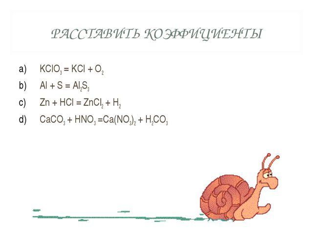 РАССТАВИТЬ КОЭФФИЦИЕНТЫ KClO3 = KCl + O2 Al + S = Al2S3 Zn + HCl = ZnCl2 + H2...