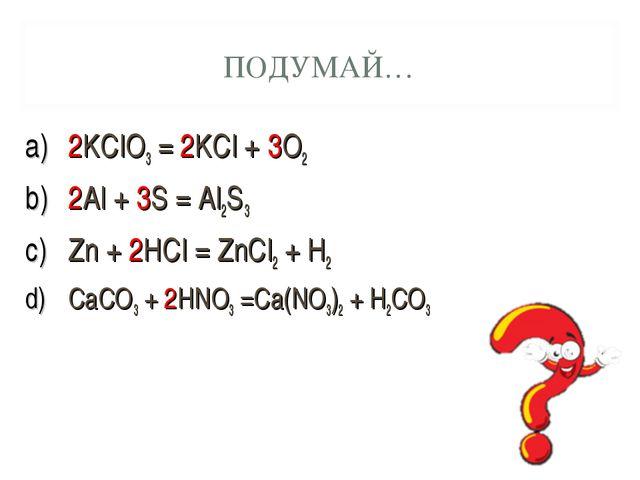 2KClO3 = 2KCl + 3O2 2Al + 3S = Al2S3 Zn + 2HCl = ZnCl2 + H2 CaCO3 + 2HNO3 =Ca...