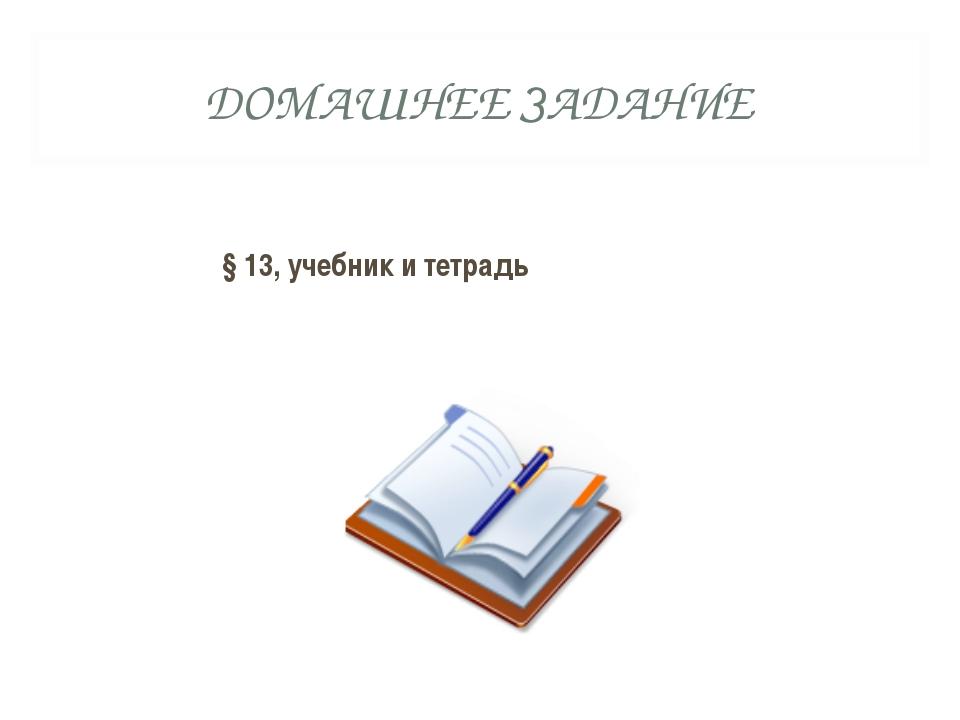 ДОМАШНЕЕ ЗАДАНИЕ §13, учебник и тетрадь