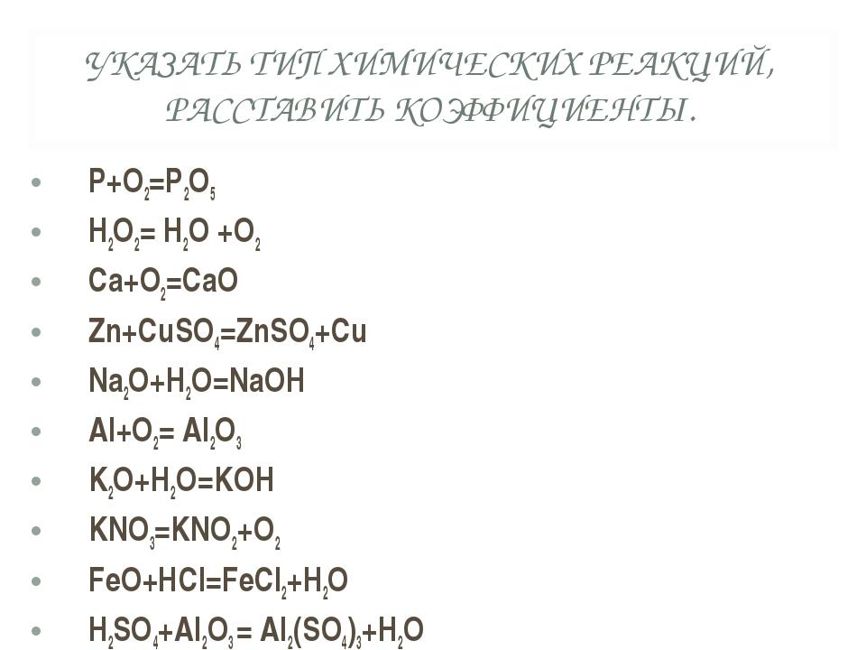 УКАЗАТЬ ТИП ХИМИЧЕСКИХ РЕАКЦИЙ, РАССТАВИТЬ КОЭФФИЦИЕНТЫ. P+O2=P2O5 H2O2= H2O...