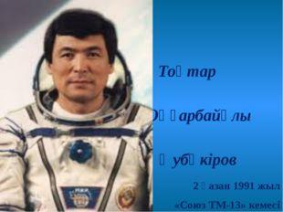Тоқтар Оңғарбайұлы Әубәкіров 2 қазан 1991 жыл «Союз ТМ-13» кемесі