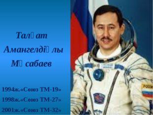 Талғат Амангелдіұлы Мұсабаев 1994ж.«Союз ТМ-19» 1998ж.«Союз ТМ-27» 2001ж.«Со