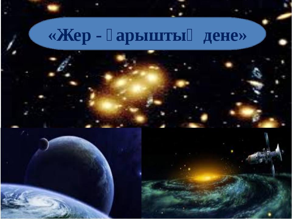 «Жер - ғарыштық дене»