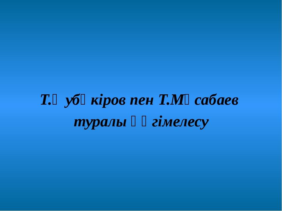 Т.Әубәкіров пен Т.Мұсабаев туралы әңгімелесу