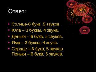 Ответ: Солнце-6 букв, 5 звуков. Юла – 3 буквы, 4 звука. Деньки – 6 букв, 5 зв
