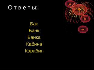 О т в е т ы: Бак Банк Банка Кабина Карабин