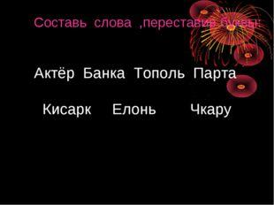 Составь слова ,переставив буквы: Актёр Банка Тополь Парта Кисарк Елонь Чкару