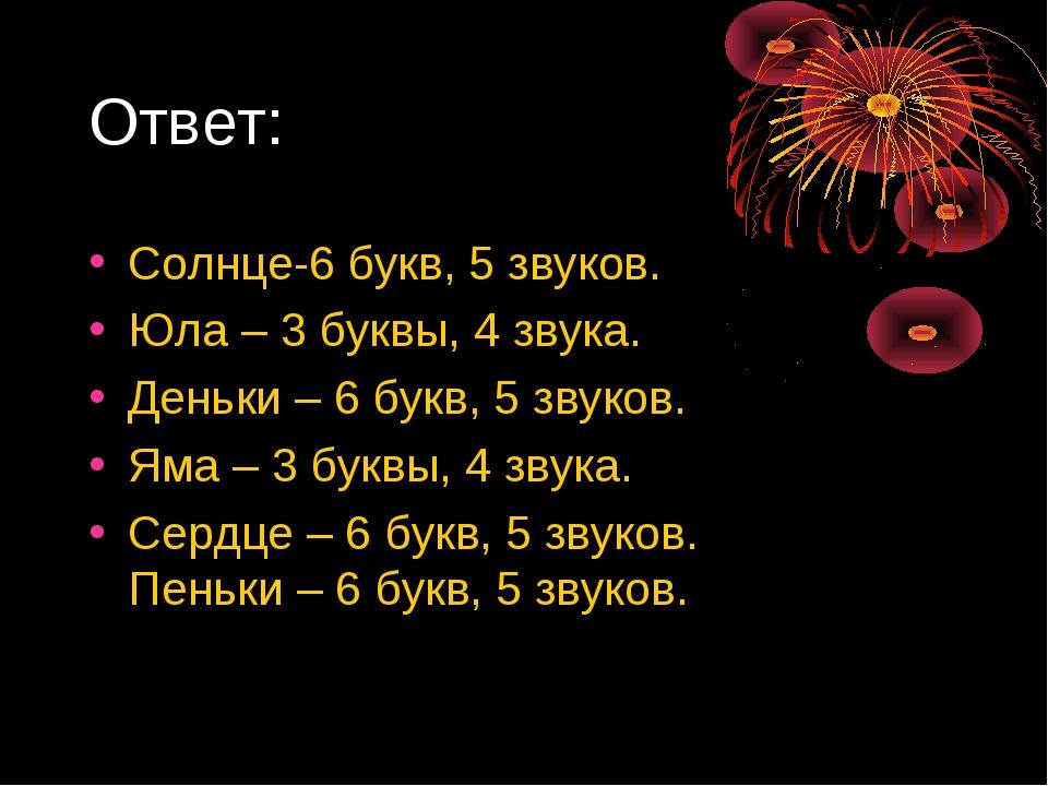 Ответ: Солнце-6 букв, 5 звуков. Юла – 3 буквы, 4 звука. Деньки – 6 букв, 5 зв...