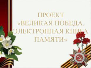ПРОЕКТ «ВЕЛИКАЯ ПОБЕДА. ЭЛЕКТРОННАЯ КНИГА ПАМЯТИ»