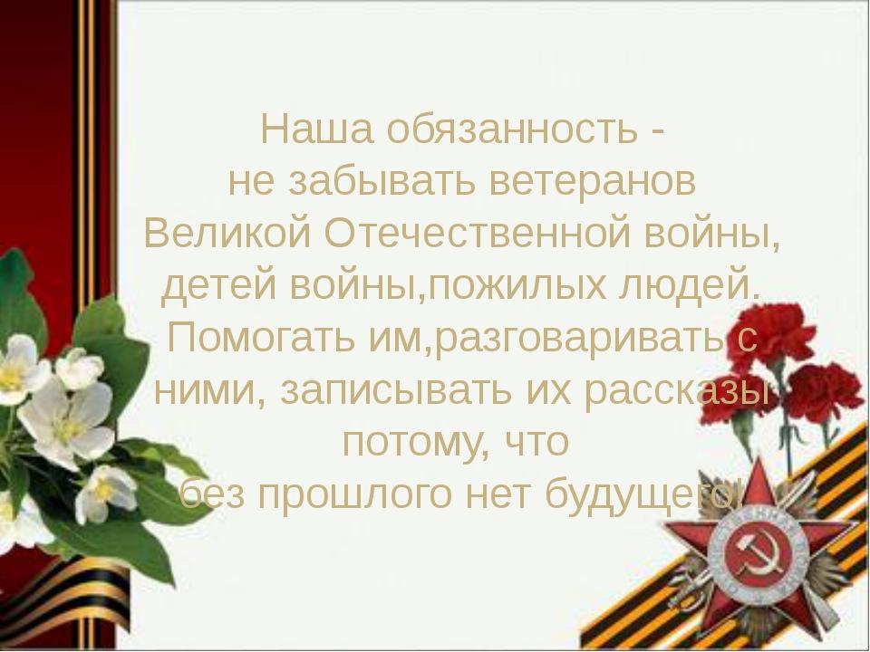 Наша обязанность - не забывать ветеранов Великой Отечественной войны, детей...