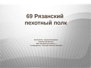 69 Рязанский пехотный полк Выполнила: Труженикова Дарья Сменовский филиал МОУ