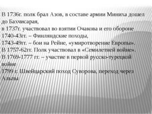 В 1736г. полк брал Азов, в составе армии Миниха дошел до Бахчисарая, в 1737г
