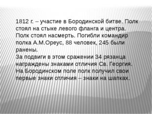 1812 г. – участие в Бородинской битве. Полк стоял на стыке левого фланга и ц