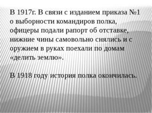 В 1917г. В связи с изданием приказа №1 о выборности командиров полка, офицер