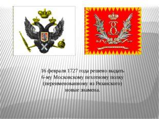 16 февраля 1727 года решено выдать 6-му Московскому пехотному полку (пер