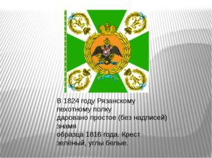 В 1824 году Рязанскому пехотному полку даровано простое (без надписей) знамя