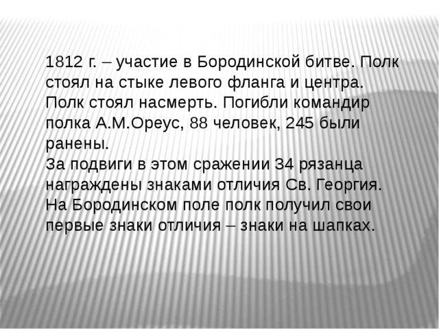 1812 г. – участие в Бородинской битве. Полк стоял на стыке левого фланга и ц...