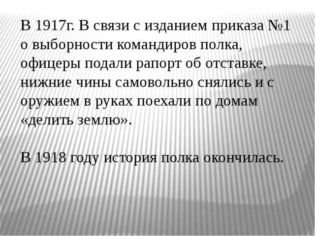 В 1917г. В связи с изданием приказа №1 о выборности командиров полка, офицер...