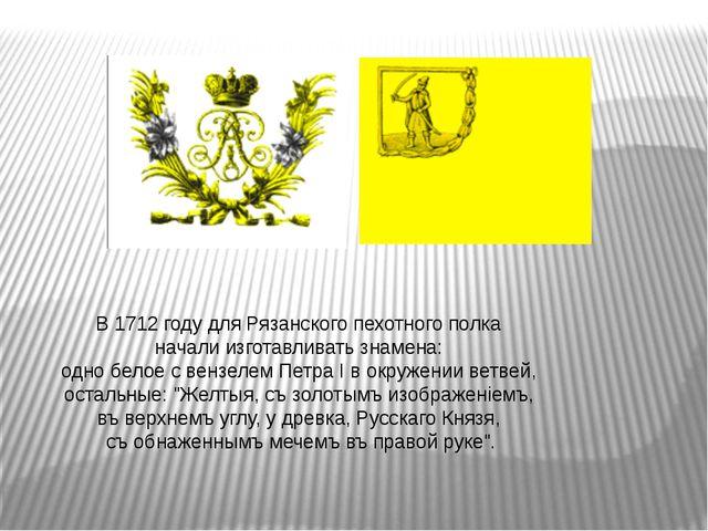 В 1712 году для Рязанского пехотного полка начали изготавливать знамена: одн...