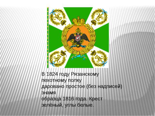 В 1824 году Рязанскому пехотному полку даровано простое (без надписей) знамя...