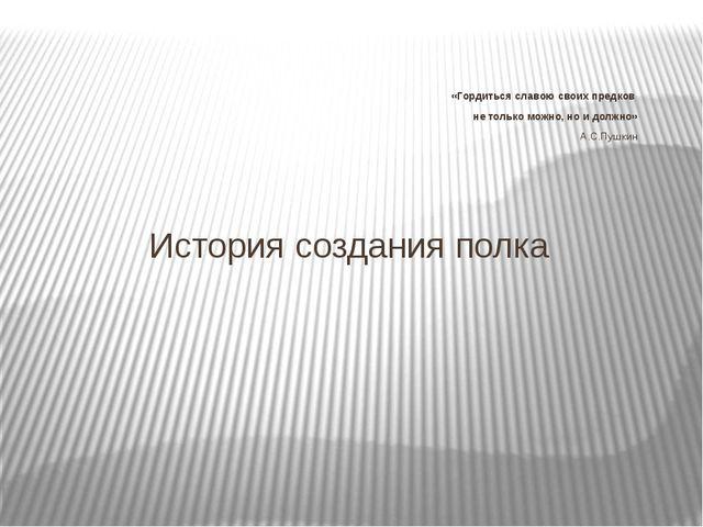 «Гордиться славою своих предков не только можно, но и должно» А.С.Пушкин  И...