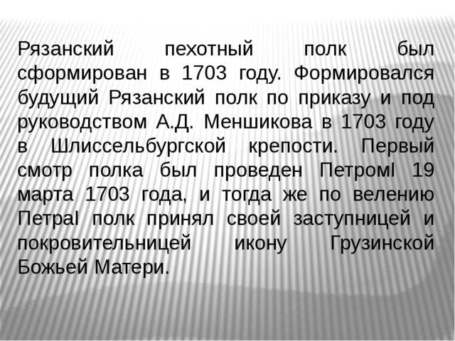 Рязанский пехотный полк был сформирован в 1703 году. Формировался будущий Ря...