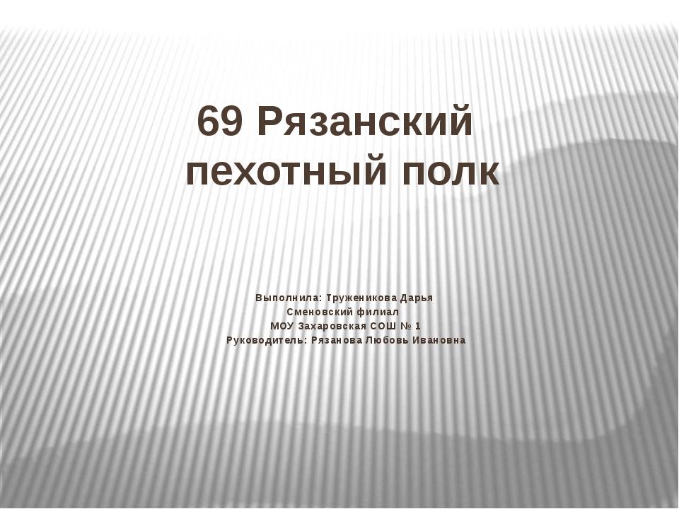 69 Рязанский пехотный полк Выполнила: Труженикова Дарья Сменовский филиал МОУ...