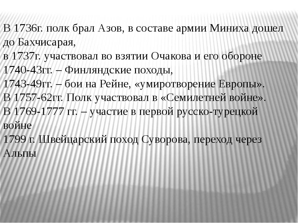 В 1736г. полк брал Азов, в составе армии Миниха дошел до Бахчисарая, в 1737г...