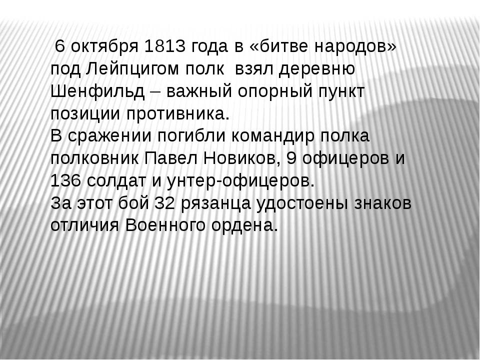 6 октября 1813 года в «битве народов» под Лейпцигом полк взял деревню Шенфил...