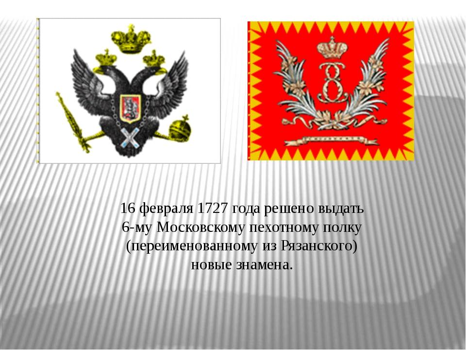16 февраля 1727 года решено выдать 6-му Московскому пехотному полку (пер...