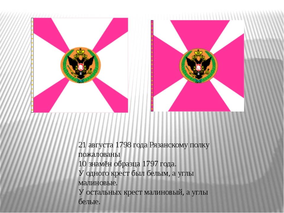 21 августа 1798 года Рязанскому полку пожалованы 10 знамён образца 1797...