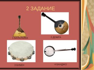 2 ЗАДАНИЕ 1 БАЛАЛАЙКА 2 ДОМРА 3 БУБЕН 4 БАНДЖО