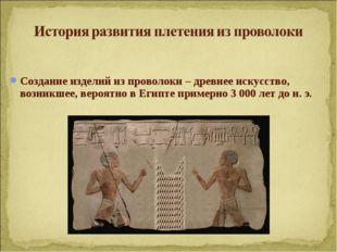 Создание изделий из проволоки –древнее искусство, возникшее, вероятно в Егип